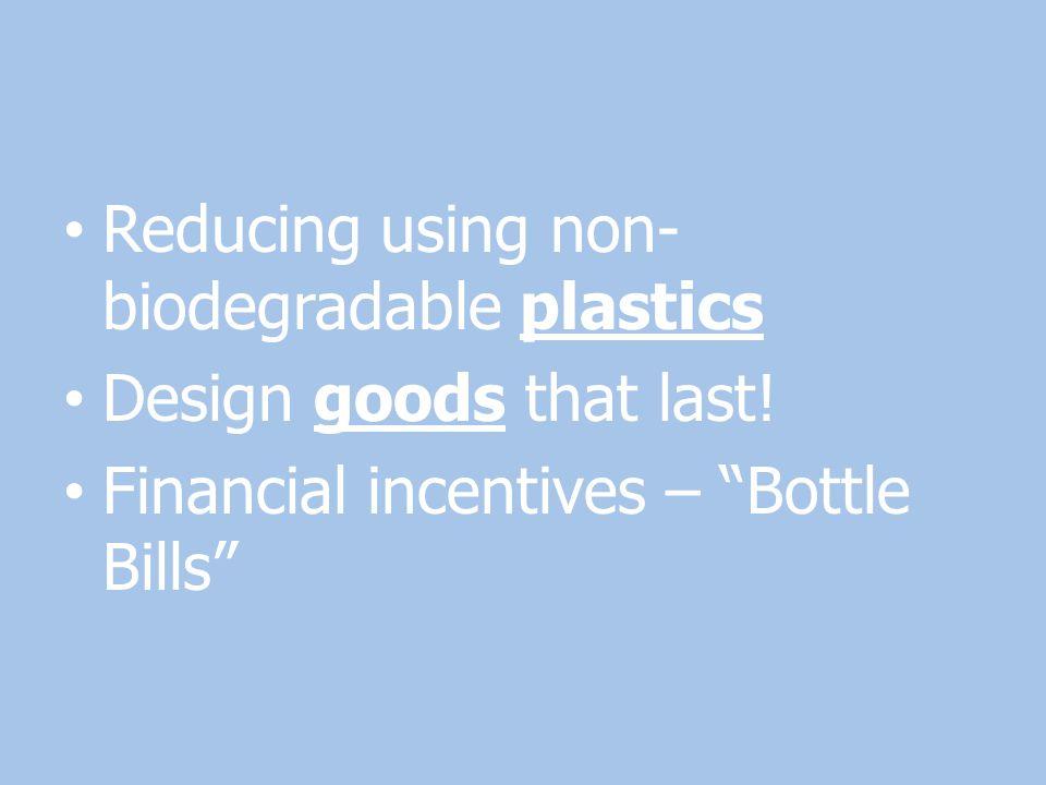 "Reducing using non- biodegradable plastics Design goods that last! Financial incentives – ""Bottle Bills"""
