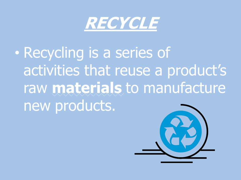 RECYCLE Recycling is a series of activities that reuse a product's raw materials to manufacture new products.