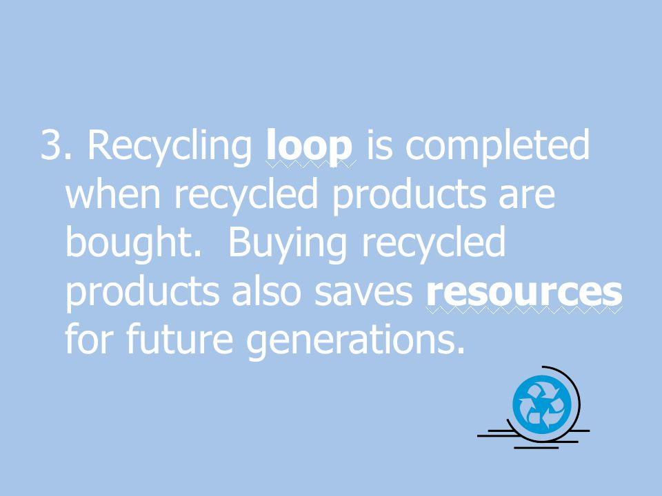 3. Recycling loop is completed when recycled products are bought. Buying recycled products also saves resources for future generations.