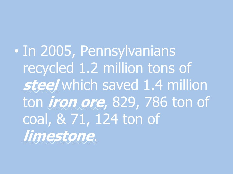 In 2005, Pennsylvanians recycled 1.2 million tons of steel which saved 1.4 million ton iron ore, 829, 786 ton of coal, & 71, 124 ton of limestone.