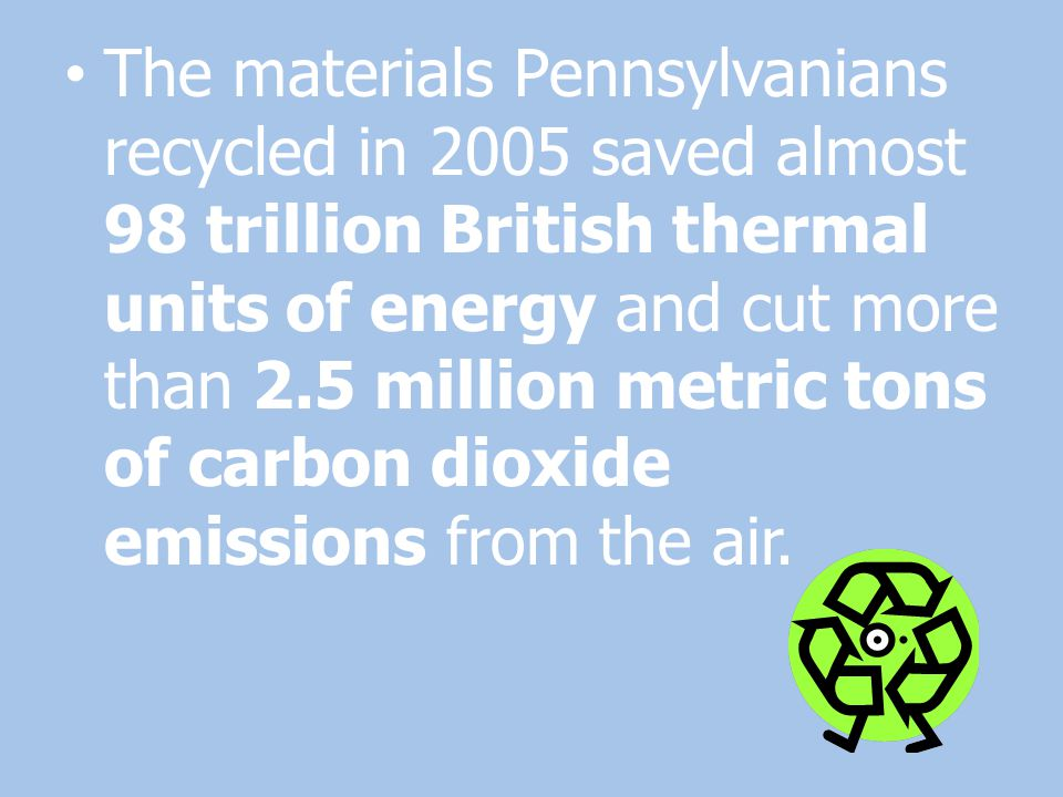 The materials Pennsylvanians recycled in 2005 saved almost 98 trillion British thermal units of energy and cut more than 2.5 million metric tons of ca