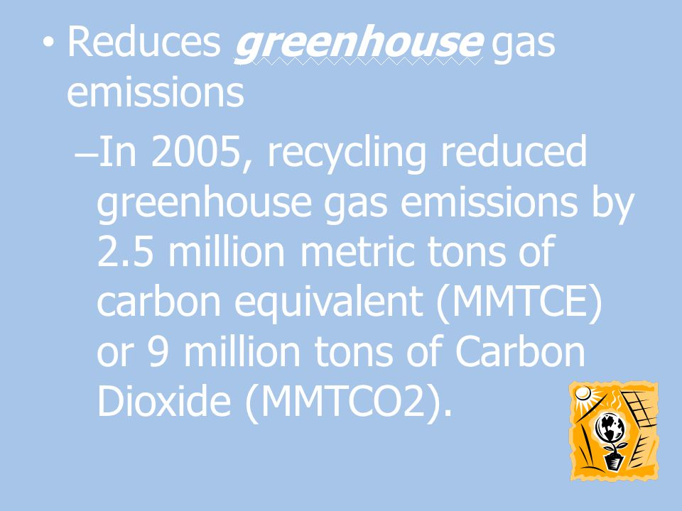 Reduces greenhouse gas emissions – In 2005, recycling reduced greenhouse gas emissions by 2.5 million metric tons of carbon equivalent (MMTCE) or 9 mi