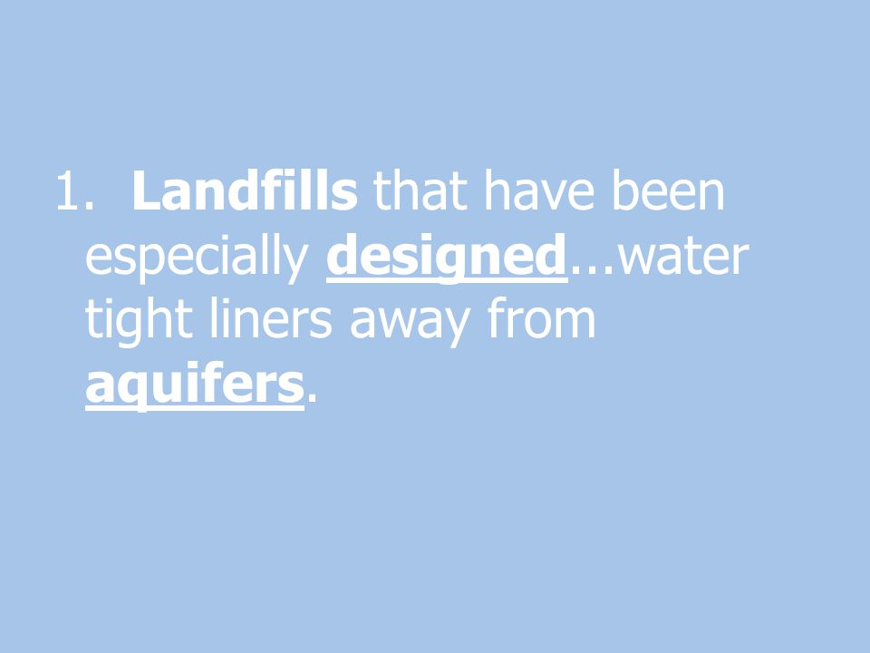 1. Landfills that have been especially designed...water tight liners away from aquifers.