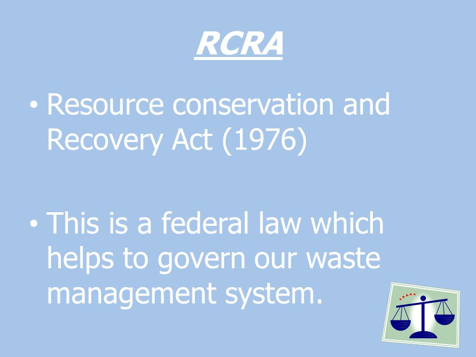 RCRA Resource conservation and Recovery Act (1976) This is a federal law which helps to govern our waste management system.
