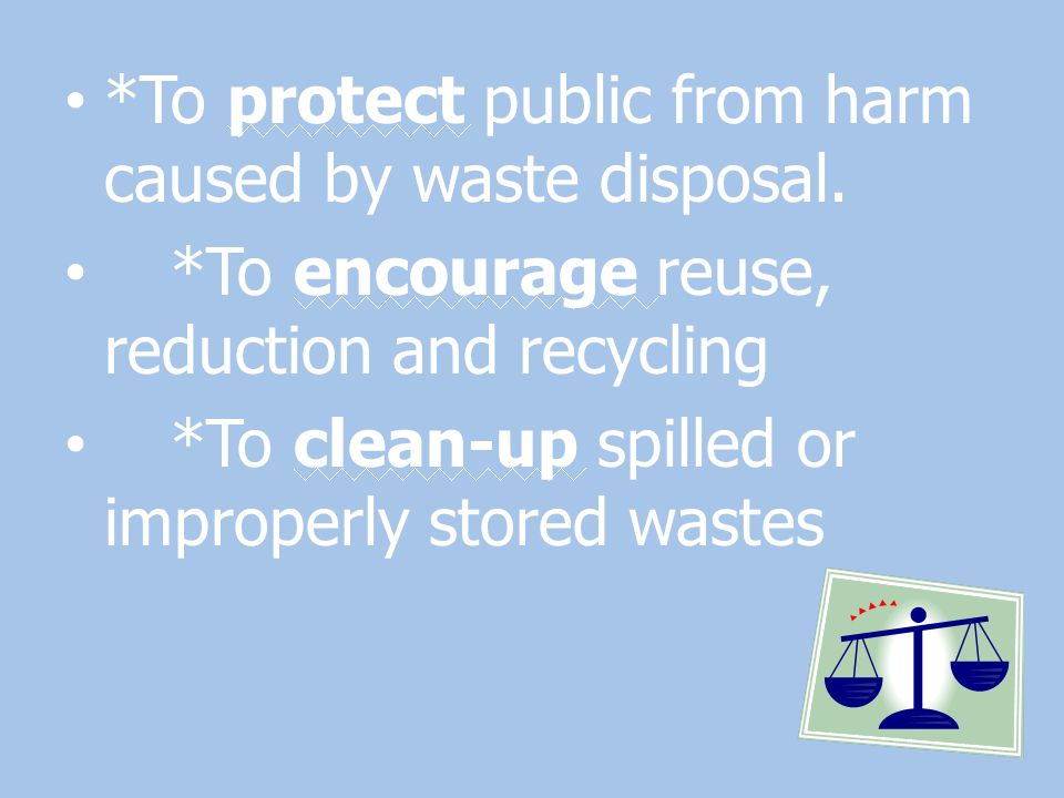 *To protect public from harm caused by waste disposal. *To encourage reuse, reduction and recycling *To clean-up spilled or improperly stored wastes