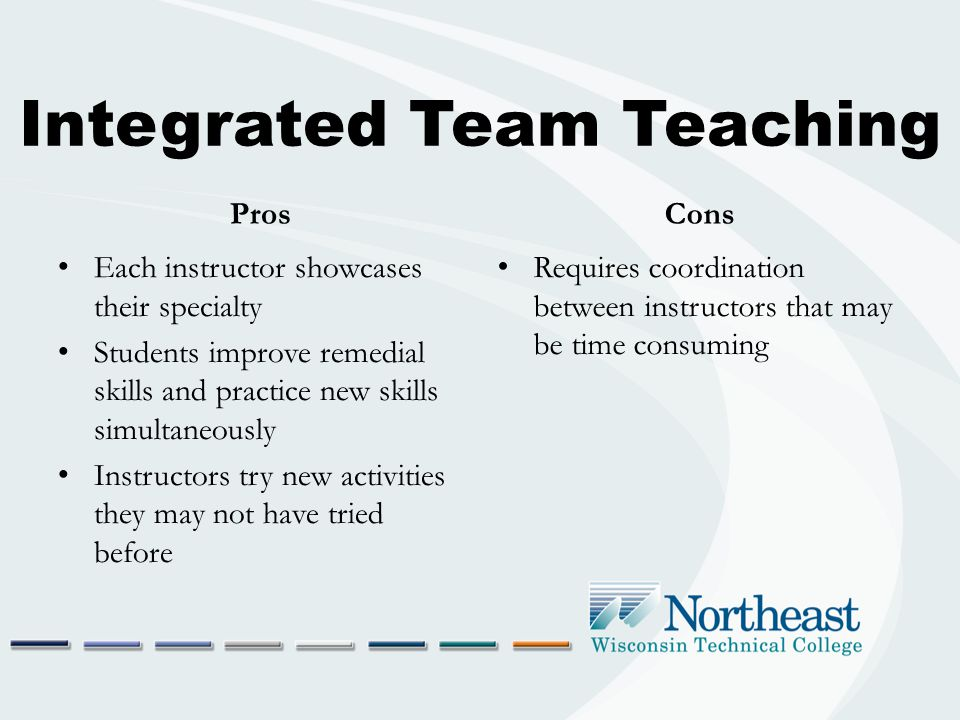Integrated Team Teaching Pros Each instructor showcases their specialty Students improve remedial skills and practice new skills simultaneously Instructors try new activities they may not have tried before Cons Requires coordination between instructors that may be time consuming