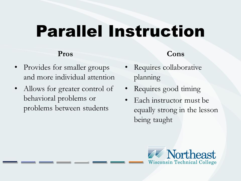 Parallel Instruction Pros Provides for smaller groups and more individual attention Allows for greater control of behavioral problems or problems between students Cons Requires collaborative planning Requires good timing Each instructor must be equally strong in the lesson being taught
