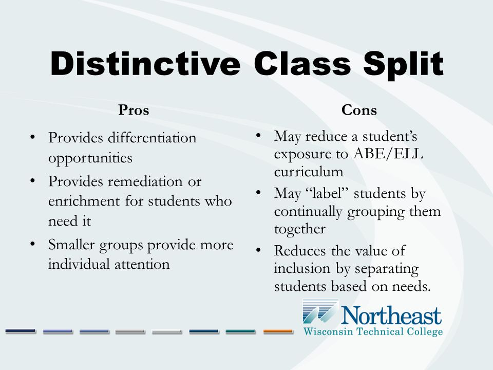 Distinctive Class Split Pros Provides differentiation opportunities Provides remediation or enrichment for students who need it Smaller groups provide more individual attention Cons May reduce a student's exposure to ABE/ELL curriculum May label students by continually grouping them together Reduces the value of inclusion by separating students based on needs.