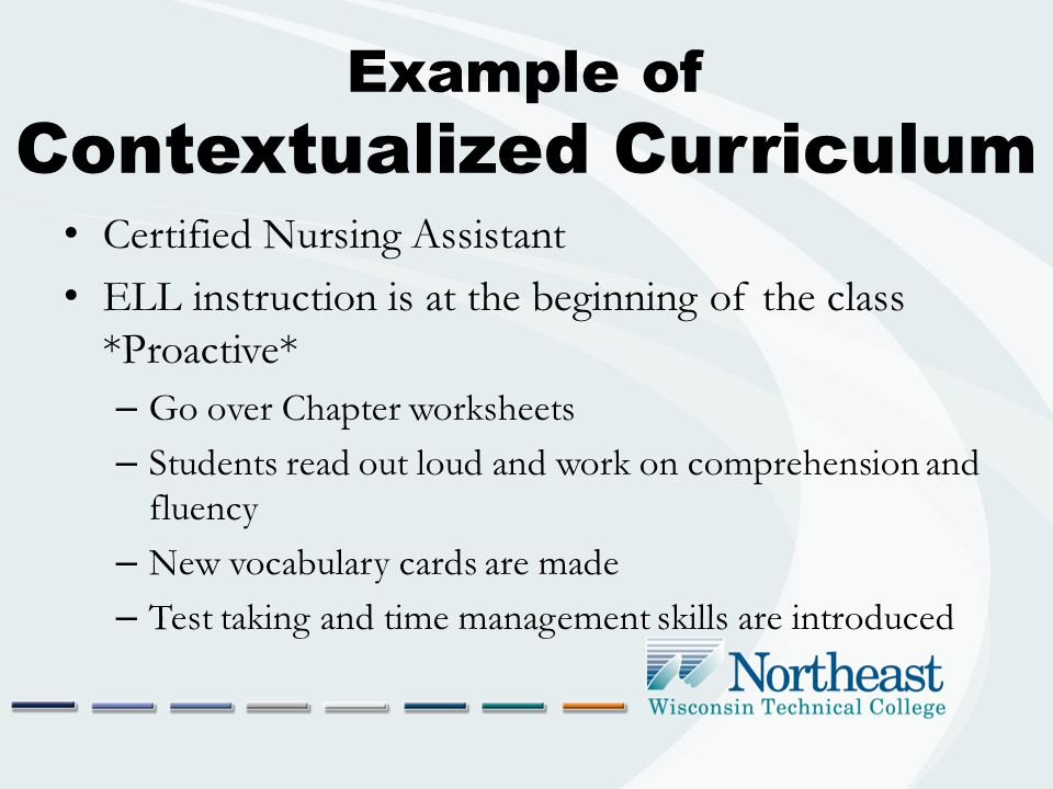 Example of Contextualized Curriculum Certified Nursing Assistant ELL instruction is at the beginning of the class *Proactive* – Go over Chapter worksheets – Students read out loud and work on comprehension and fluency – New vocabulary cards are made – Test taking and time management skills are introduced