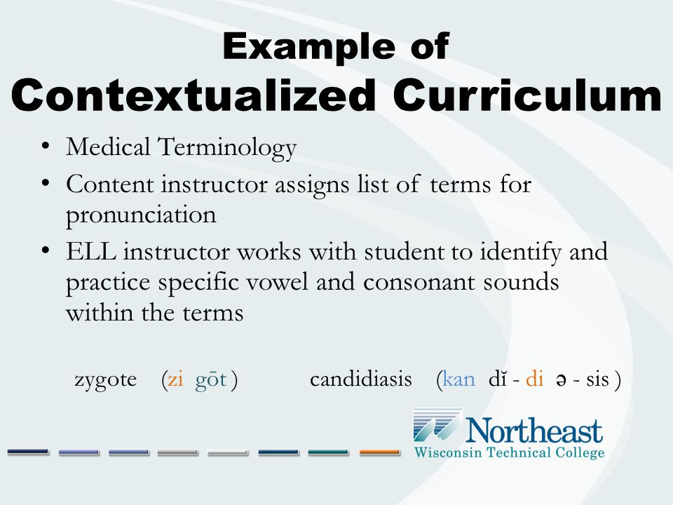 Example of Contextualized Curriculum Medical Terminology Content instructor assigns list of terms for pronunciation ELL instructor works with student to identify and practice specific vowel and consonant sounds within the terms zygote (zi gōt ) candidiasis (kan dĭ - di ə - sis )