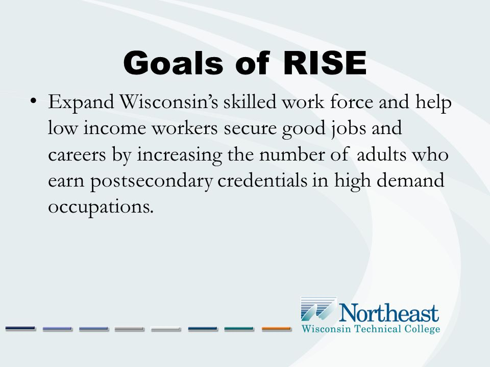 Goals of RISE Expand Wisconsin's skilled work force and help low income workers secure good jobs and careers by increasing the number of adults who ea
