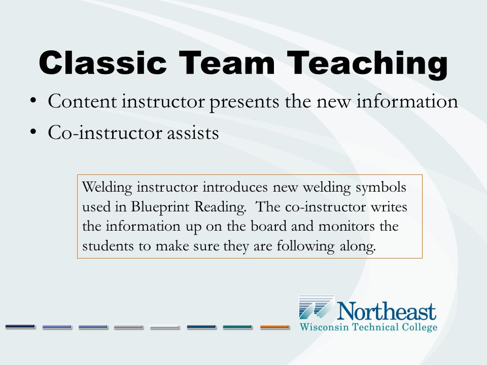 Classic Team Teaching Content instructor presents the new information Co-instructor assists Welding instructor introduces new welding symbols used in Blueprint Reading.