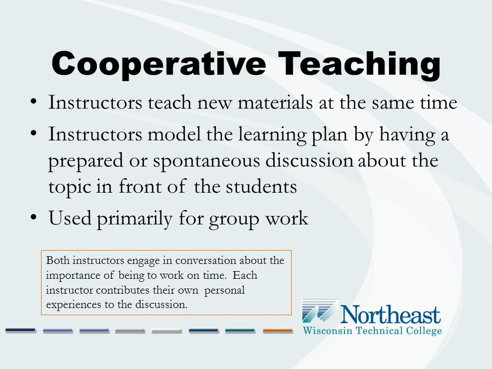 Cooperative Teaching Pros Models a respectful working relationship between adults Allows both instructors to provide their prospective on the topic Promotes respect for both instructors Cons Requires a level of comfort between instructors that cannot be faked Requires coordination and planning that may be time- consuming