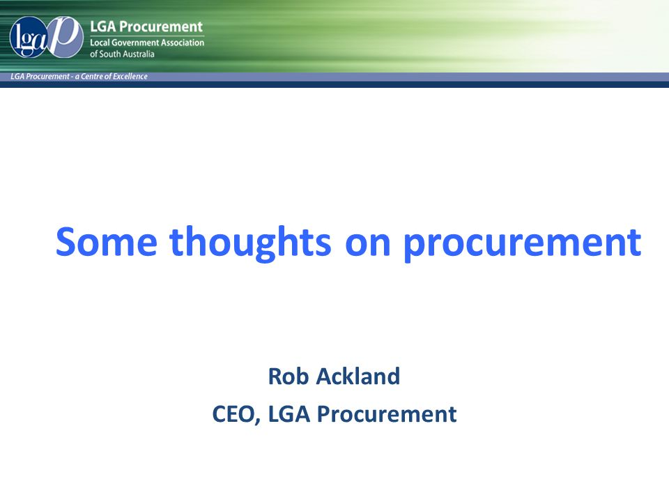 Some thoughts on procurement Rob Ackland CEO, LGA Procurement