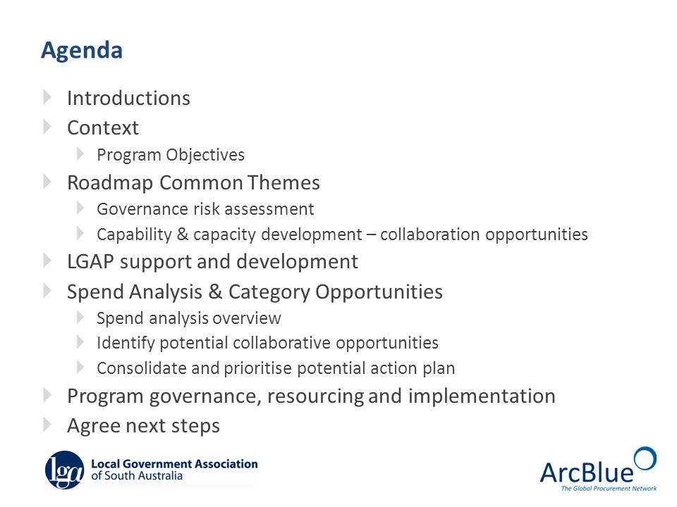 Agenda  Introductions  Context  Program Objectives  Roadmap Common Themes  Governance risk assessment  Capability & capacity development – collaboration opportunities  LGAP support and development  Spend Analysis & Category Opportunities  Spend analysis overview  Identify potential collaborative opportunities  Consolidate and prioritise potential action plan  Program governance, resourcing and implementation  Agree next steps