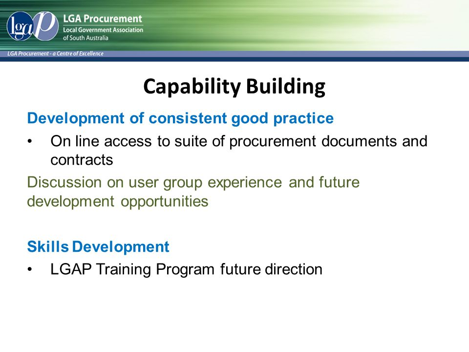 Capability Building Development of consistent good practice On line access to suite of procurement documents and contracts Discussion on user group experience and future development opportunities Skills Development LGAP Training Program future direction