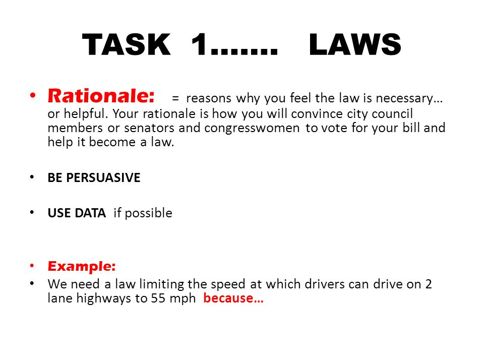 TASK 1……. LAWS Rationale: = reasons why you feel the law is necessary… or helpful. Your rationale is how you will convince city council members or sen