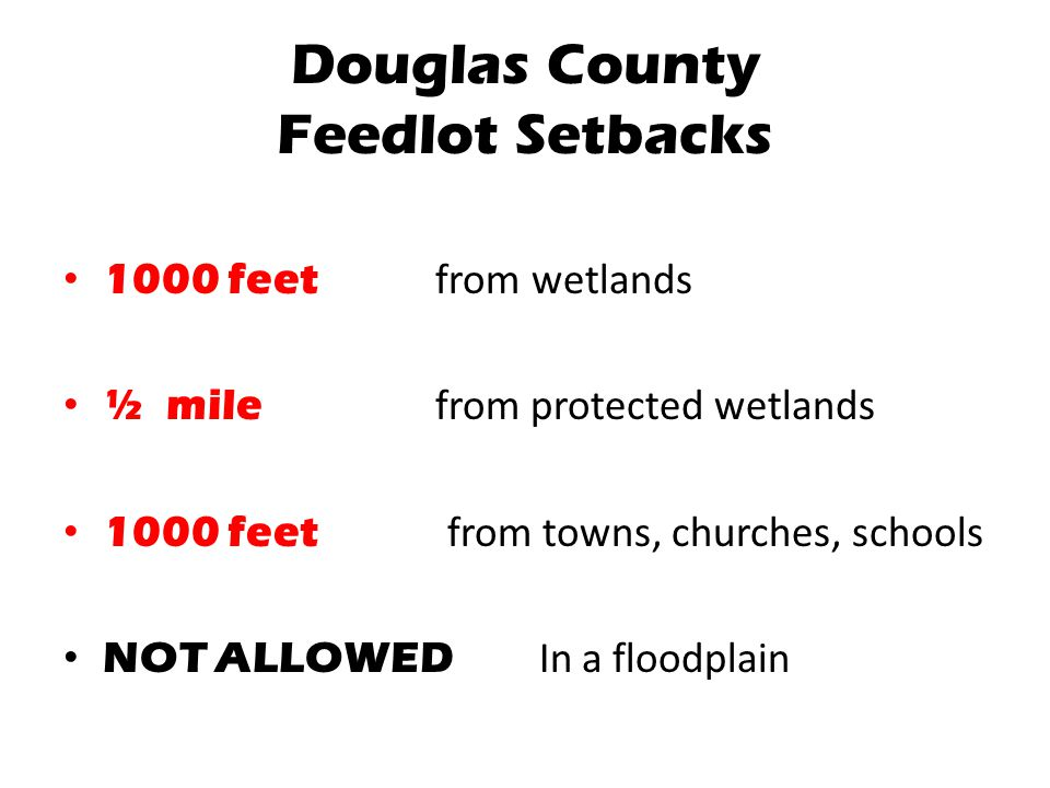 Douglas County Feedlot Setbacks 1000 feet from wetlands ½ mile from protected wetlands 1000 feet from towns, churches, schools NOT ALLOWED In a floodp