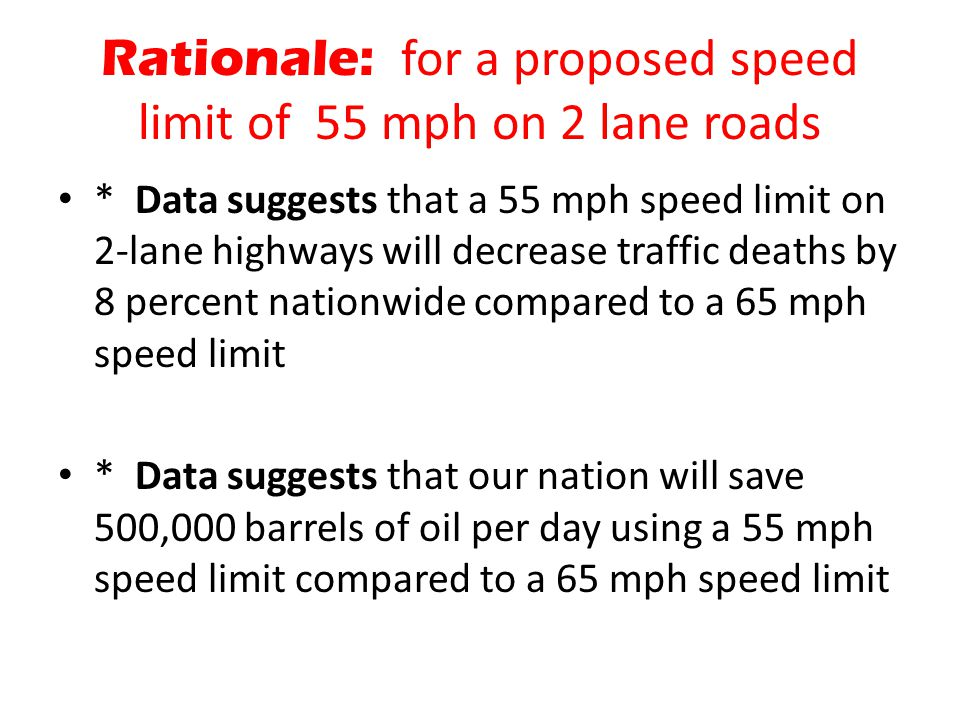 Rationale: for a proposed speed limit of 55 mph on 2 lane roads * Data suggests that a 55 mph speed limit on 2-lane highways will decrease traffic dea