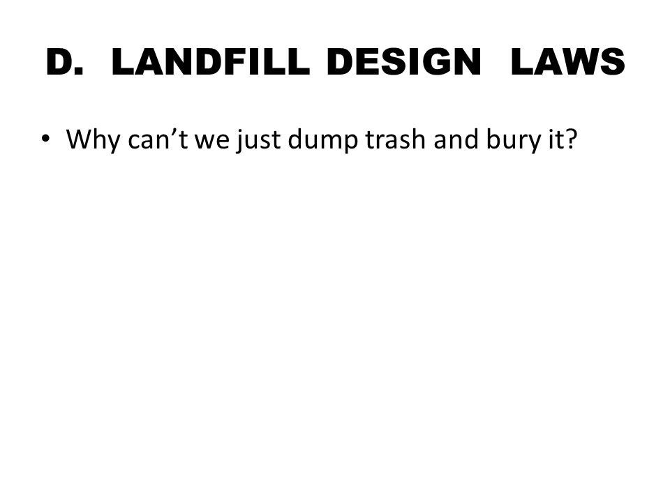 D. LANDFILL DESIGN LAWS Why can't we just dump trash and bury it