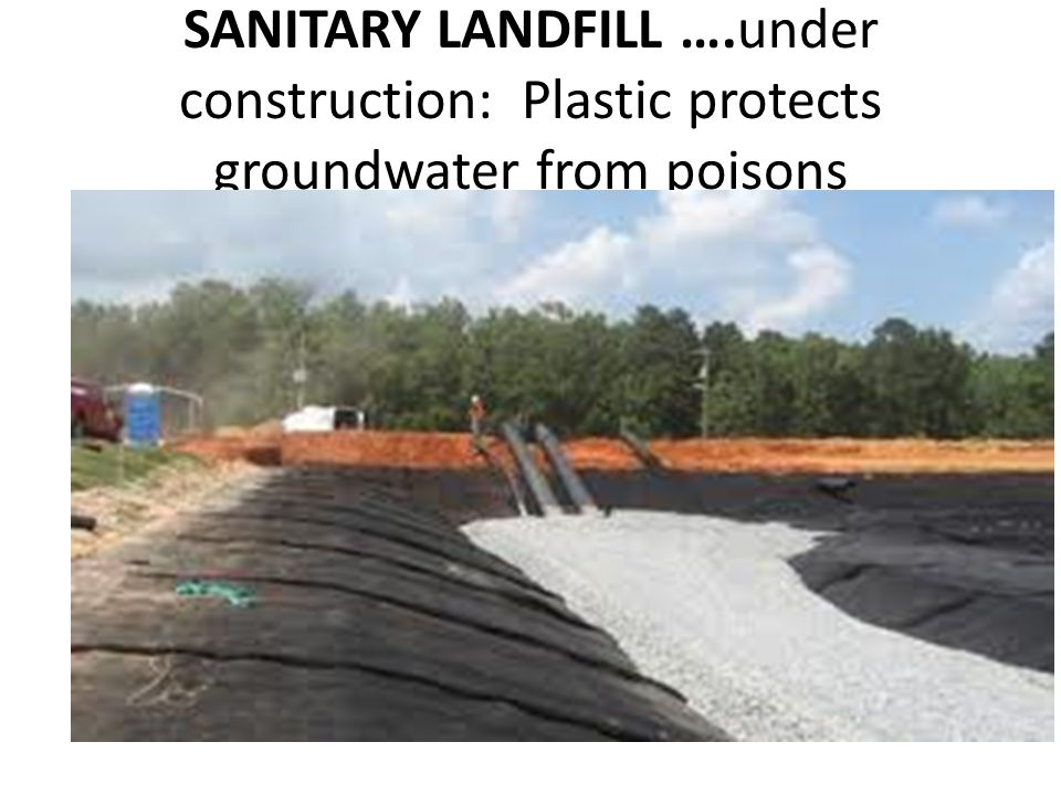 SANITARY LANDFILL ….under construction: Plastic protects groundwater from poisons