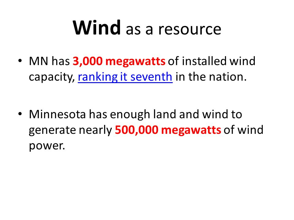 Wind as a resource MN has 3,000 megawatts of installed wind capacity, ranking it seventh in the nation.ranking it seventh Minnesota has enough land and wind to generate nearly 500,000 megawatts of wind power.