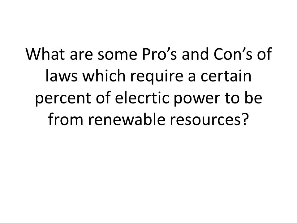 What are some Pro's and Con's of laws which require a certain percent of elecrtic power to be from renewable resources?
