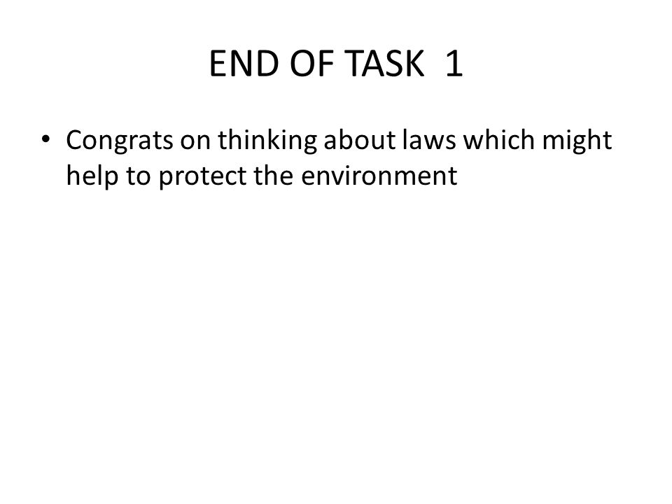 END OF TASK 1 Congrats on thinking about laws which might help to protect the environment