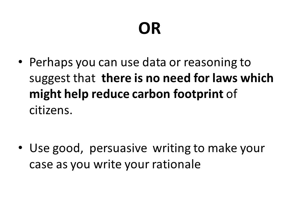 OR Perhaps you can use data or reasoning to suggest that there is no need for laws which might help reduce carbon footprint of citizens.