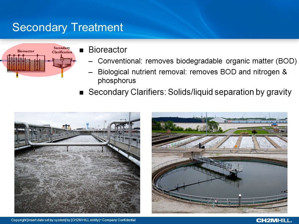 Copyright [insert date set by system] by [CH2M HILL entity] Company Confidential Secondary Treatment Bioreactor –Conventional: removes biodegradable organic matter (BOD) –Biological nutrient removal: removes BOD and nitrogen & phosphorus Secondary Clarifiers: Solids/liquid separation by gravity