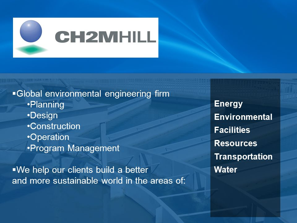  Global environmental engineering firm Planning Design Construction Operation Program Management  We help our clients build a better and more sustainable world in the areas of: Energy Environmental Facilities Resources Transportation Water