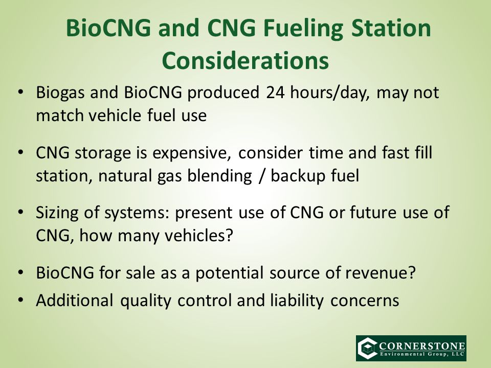 Biogas and BioCNG produced 24 hours/day, may not match vehicle fuel use CNG storage is expensive, consider time and fast fill station, natural gas blending / backup fuel Sizing of systems: present use of CNG or future use of CNG, how many vehicles.