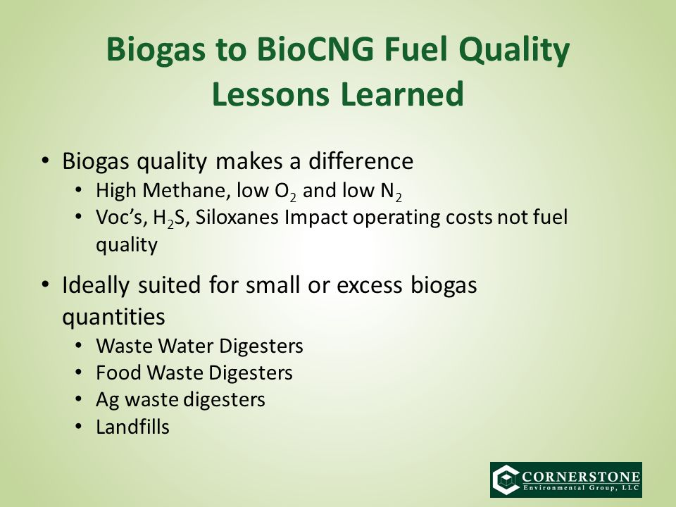 Biogas to BioCNG Fuel Quality Lessons Learned Biogas quality makes a difference High Methane, low O 2 and low N 2 Voc's, H 2 S, Siloxanes Impact operating costs not fuel quality Ideally suited for small or excess biogas quantities Waste Water Digesters Food Waste Digesters Ag waste digesters Landfills