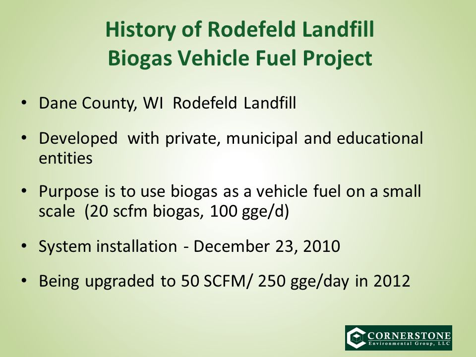 Dane County, WI Rodefeld Landfill Developed with private, municipal and educational entities Purpose is to use biogas as a vehicle fuel on a small scale (20 scfm biogas, 100 gge/d) System installation - December 23, 2010 Being upgraded to 50 SCFM/ 250 gge/day in 2012 History of Rodefeld Landfill Biogas Vehicle Fuel Project