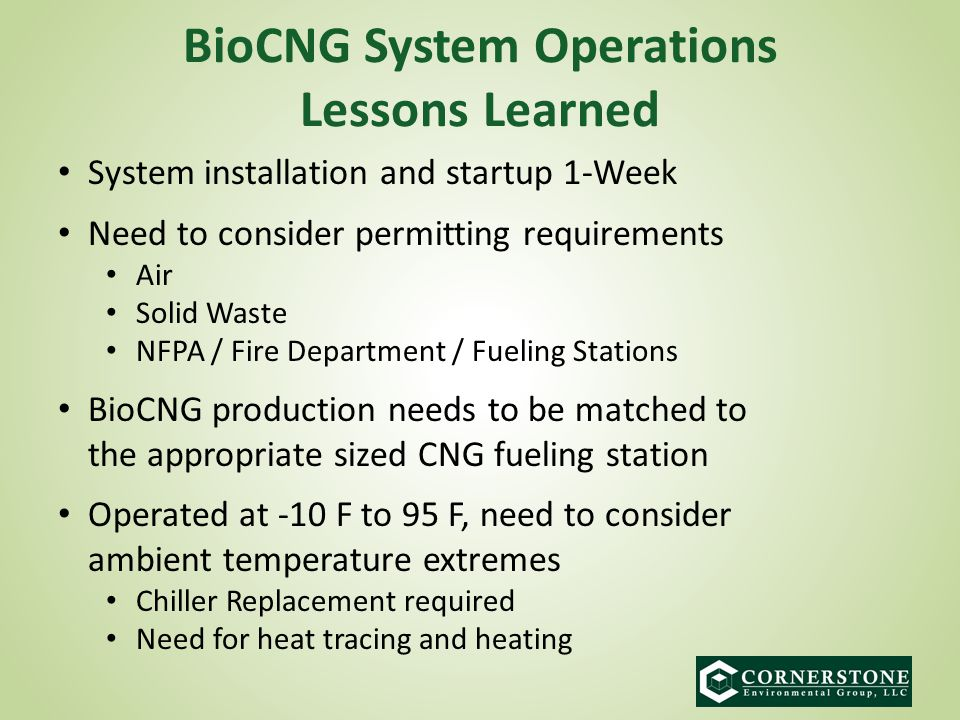 BioCNG System Operations Lessons Learned System installation and startup 1-Week Need to consider permitting requirements Air Solid Waste NFPA / Fire Department / Fueling Stations BioCNG production needs to be matched to the appropriate sized CNG fueling station Operated at -10 F to 95 F, need to consider ambient temperature extremes Chiller Replacement required Need for heat tracing and heating