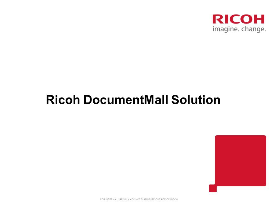 Ricoh DocumentMall Solution FOR INTERNAL USE ONLY - DO NOT DISTRIBUTE OUTSIDE OF RICOH