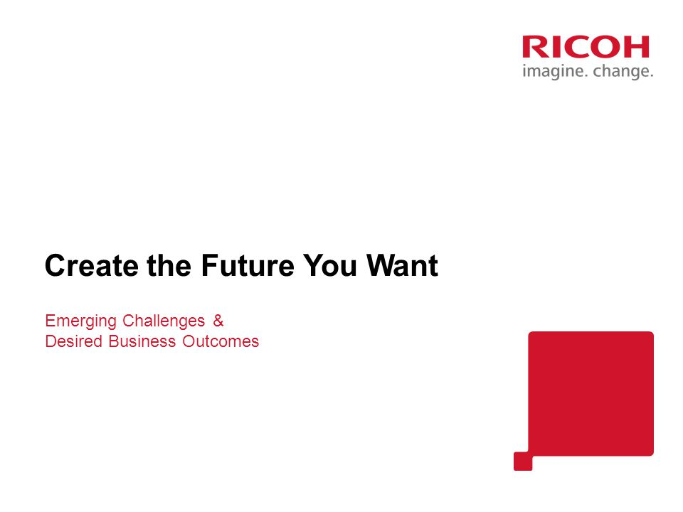 Emerging Challenges & Desired Business Outcomes Create the Future You Want