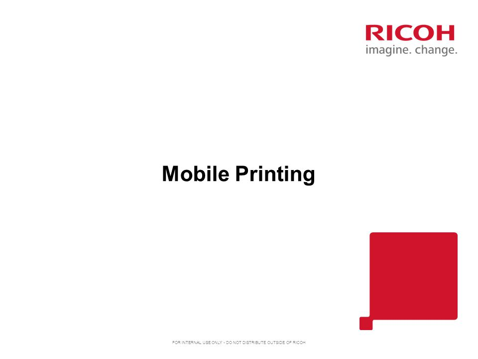 Mobile Printing FOR INTERNAL USE ONLY - DO NOT DISTRIBUTE OUTSIDE OF RICOH