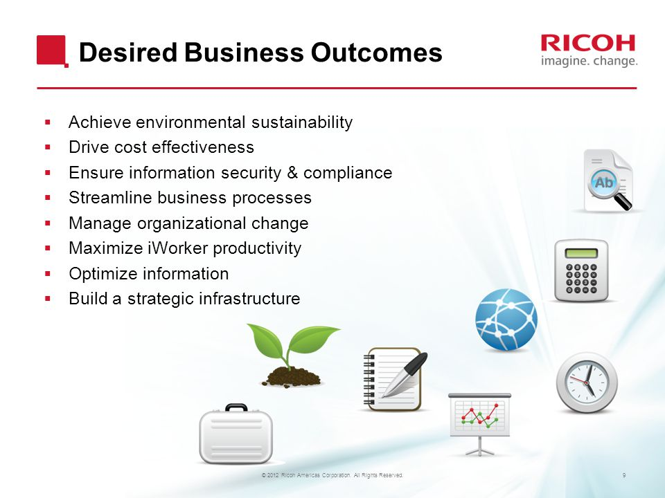 Desired Business Outcomes  Achieve environmental sustainability  Drive cost effectiveness  Ensure information security & compliance  Streamline business processes  Manage organizational change  Maximize iWorker productivity  Optimize information  Build a strategic infrastructure 9© 2012 Ricoh Americas Corporation.