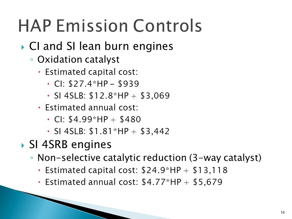  CI and SI lean burn engines ◦ Oxidation catalyst  Estimated capital cost:  CI: $27.4*HP - $939  SI 4SLB: $12.8*HP + $3,069  Estimated annual cost:  CI: $4.99*HP + $480  SI 4SLB: $1.81*HP + $3,442  SI 4SRB engines ◦ Non-selective catalytic reduction (3-way catalyst)  Estimated capital cost: $24.9*HP + $13,118  Estimated annual cost: $4.77*HP + $5,679 14