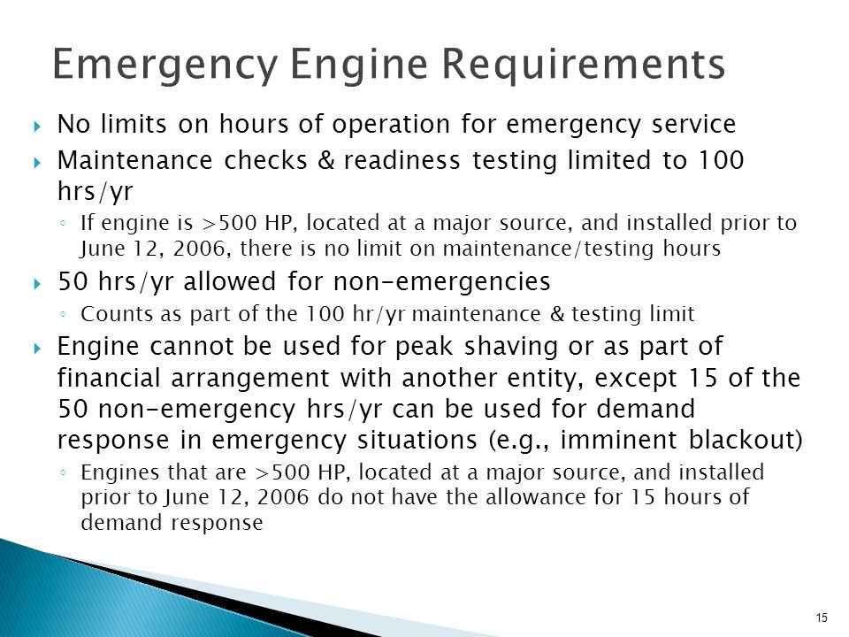  No limits on hours of operation for emergency service  Maintenance checks & readiness testing limited to 100 hrs/yr ◦ If engine is >500 HP, located at a major source, and installed prior to June 12, 2006, there is no limit on maintenance/testing hours  50 hrs/yr allowed for non-emergencies ◦ Counts as part of the 100 hr/yr maintenance & testing limit  Engine cannot be used for peak shaving or as part of financial arrangement with another entity, except 15 of the 50 non-emergency hrs/yr can be used for demand response in emergency situations (e.g., imminent blackout) ◦ Engines that are >500 HP, located at a major source, and installed prior to June 12, 2006 do not have the allowance for 15 hours of demand response 15