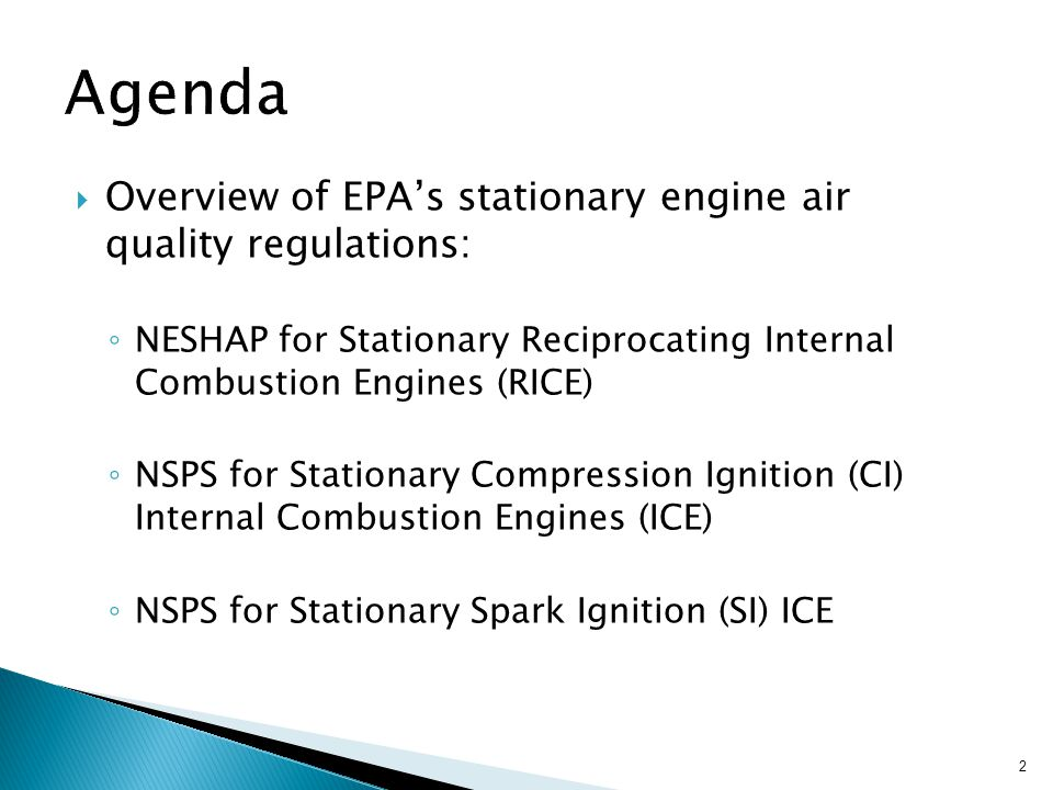  Overview of EPA's stationary engine air quality regulations: ◦ NESHAP for Stationary Reciprocating Internal Combustion Engines (RICE) ◦ NSPS for Stationary Compression Ignition (CI) Internal Combustion Engines (ICE) ◦ NSPS for Stationary Spark Ignition (SI) ICE 2