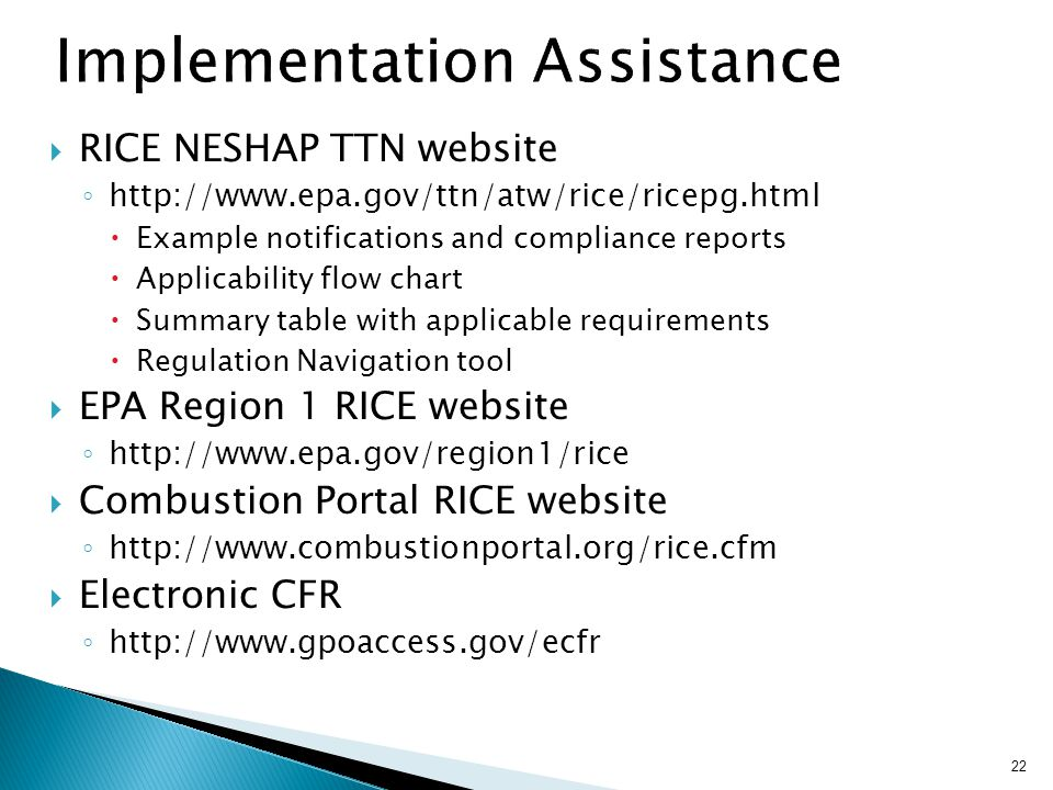  RICE NESHAP TTN website ◦ http://www.epa.gov/ttn/atw/rice/ricepg.html  Example notifications and compliance reports  Applicability flow chart  Summary table with applicable requirements  Regulation Navigation tool  EPA Region 1 RICE website ◦ http://www.epa.gov/region1/rice  Combustion Portal RICE website ◦ http://www.combustionportal.org/rice.cfm  Electronic CFR ◦ http://www.gpoaccess.gov/ecfr 22