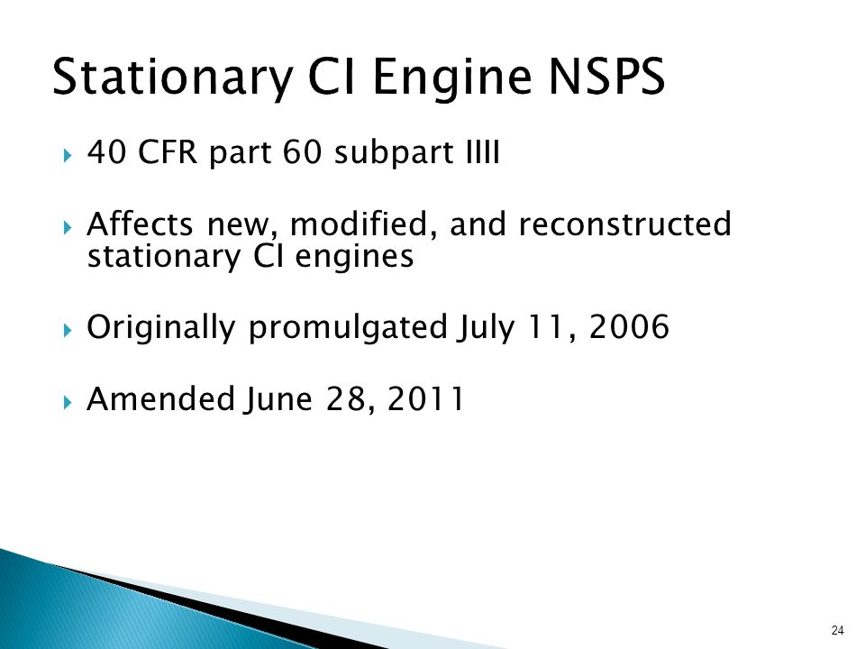 24  40 CFR part 60 subpart IIII  Affects new, modified, and reconstructed stationary CI engines  Originally promulgated July 11, 2006  Amended June 28, 2011