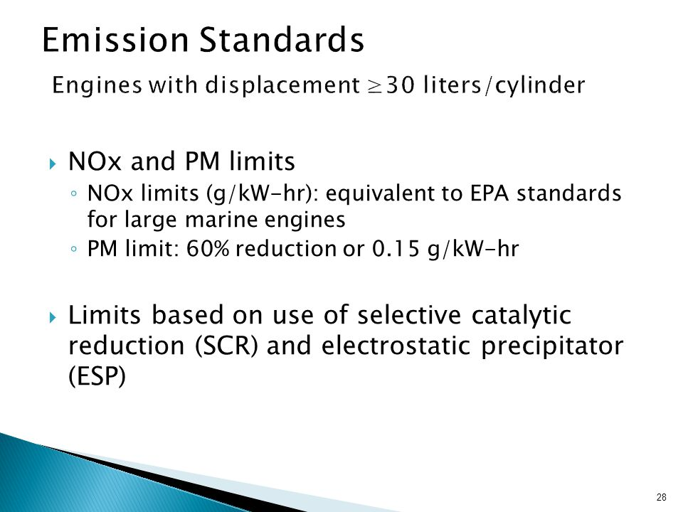 28  NOx and PM limits ◦ NOx limits (g/kW-hr): equivalent to EPA standards for large marine engines ◦ PM limit: 60% reduction or 0.15 g/kW-hr  Limits based on use of selective catalytic reduction (SCR) and electrostatic precipitator (ESP)