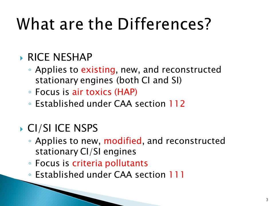  RICE NESHAP ◦ Applies to existing, new, and reconstructed stationary engines (both CI and SI) ◦ Focus is air toxics (HAP) ◦ Established under CAA section 112  CI/SI ICE NSPS ◦ Applies to new, modified, and reconstructed stationary CI/SI engines ◦ Focus is criteria pollutants ◦ Established under CAA section 111 3