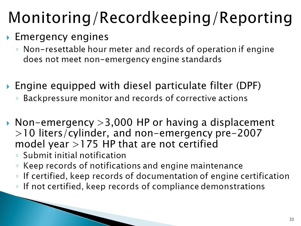 33  Emergency engines ◦ Non-resettable hour meter and records of operation if engine does not meet non-emergency engine standards  Engine equipped with diesel particulate filter (DPF) ◦ Backpressure monitor and records of corrective actions  Non-emergency >3,000 HP or having a displacement >10 liters/cylinder, and non-emergency pre-2007 model year >175 HP that are not certified ◦ Submit initial notification ◦ Keep records of notifications and engine maintenance ◦ If certified, keep records of documentation of engine certification ◦ If not certified, keep records of compliance demonstrations