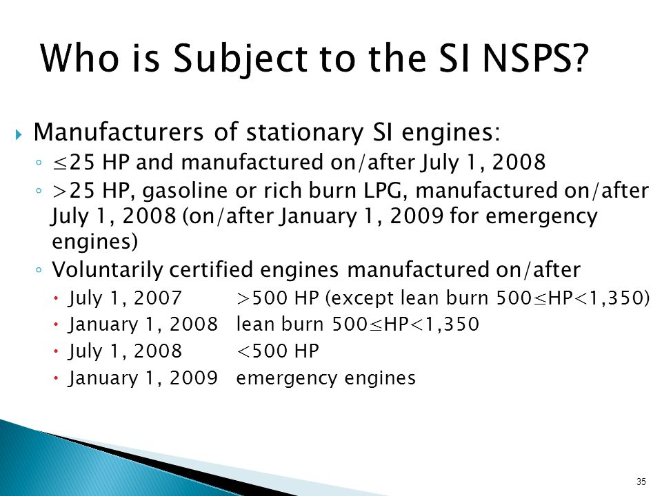  Manufacturers of stationary SI engines: ◦ ≤25 HP and manufactured on/after July 1, 2008 ◦ >25 HP, gasoline or rich burn LPG, manufactured on/after July 1, 2008 (on/after January 1, 2009 for emergency engines) ◦ Voluntarily certified engines manufactured on/after  July 1, 2007 >500 HP (except lean burn 500≤HP<1,350)  January 1, 2008 lean burn 500≤HP<1,350  July 1, 2008 <500 HP  January 1, 2009 emergency engines 35