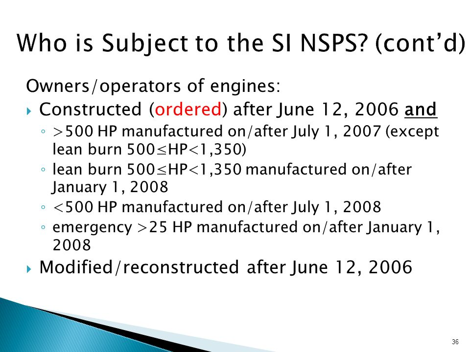 Owners/operators of engines:  Constructed (ordered) after June 12, 2006 and ◦ >500 HP manufactured on/after July 1, 2007 (except lean burn 500≤HP<1,350) ◦ lean burn 500≤HP<1,350 manufactured on/after January 1, 2008 ◦ <500 HP manufactured on/after July 1, 2008 ◦ emergency >25 HP manufactured on/after January 1, 2008  Modified/reconstructed after June 12, 2006 36