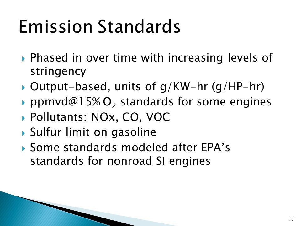  Phased in over time with increasing levels of stringency  Output-based, units of g/KW-hr (g/HP-hr)  ppmvd@15% O 2 standards for some engines  Pollutants: NOx, CO, VOC  Sulfur limit on gasoline  Some standards modeled after EPA's standards for nonroad SI engines 37
